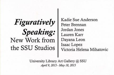 Figuratively Speaking: New Work from the SSU Studios.  Kadie Sue Anderson Peter Brennan Jordan Jones Lauren Karr Dayana Leon Isaac Lopez Victoria Helena Mihatovic