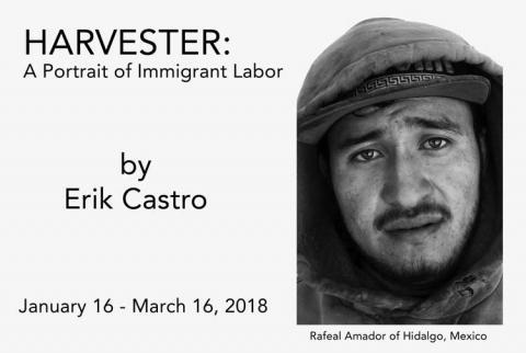 Harvester: A portrait of Immigrant labor.  by Erik Castro.  January 16-March 16, 2018